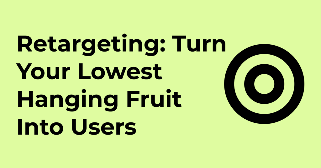 Retargeting: Turn Your Lowest Hanging Fruit Into Users