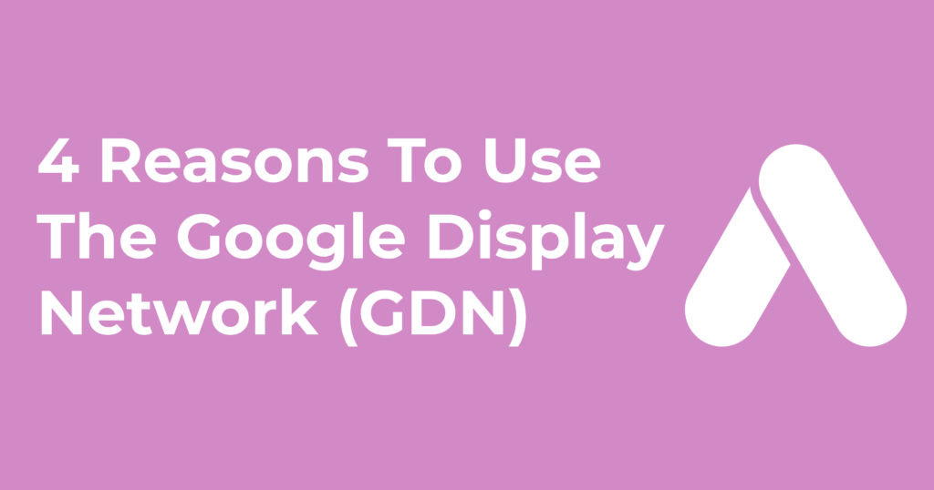 4 Reasons Why You Should Be Using The Google Display Network (GDN)
