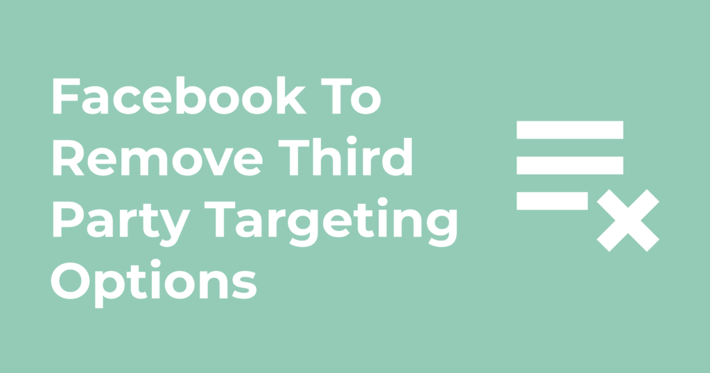 Facebook To Remove Third Party Targeting Options