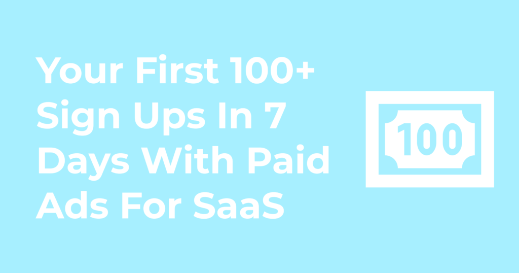 Your First 100+ Sign Ups In 7 Days With Paid Ads For SaaS