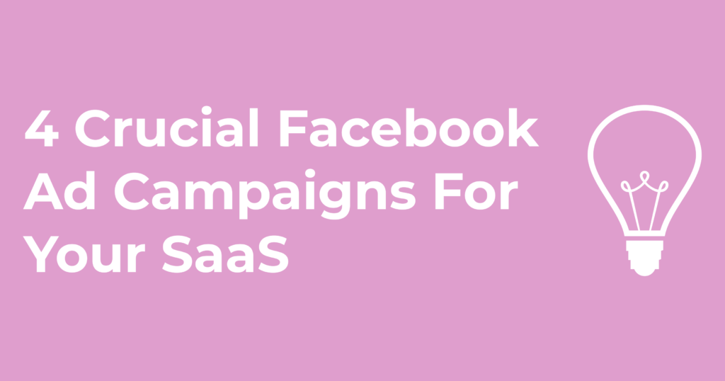 4 Crucial Facebook Ad Campaigns For Your SaaS Company