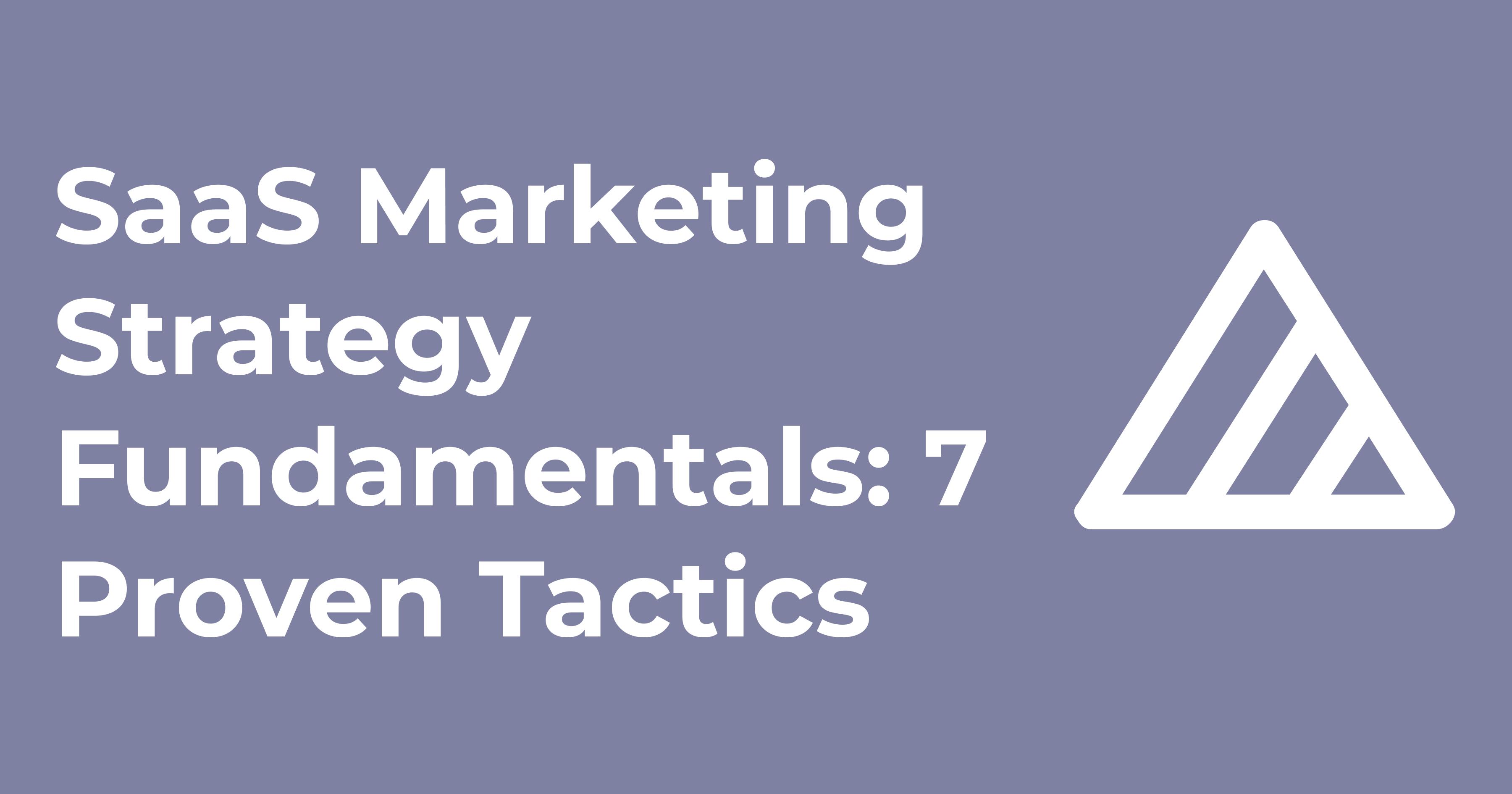 SaaS Marketing Strategy Fundamentals: 7 Proven Tactics