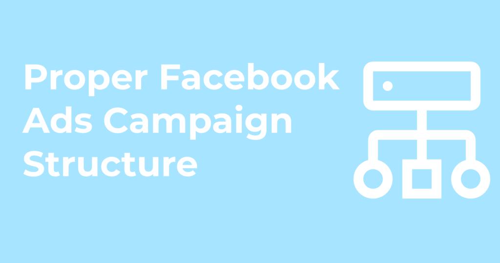 Proper Facebook Ads Campaign Structure